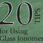 20 tip sử dụng Glass Ionomers